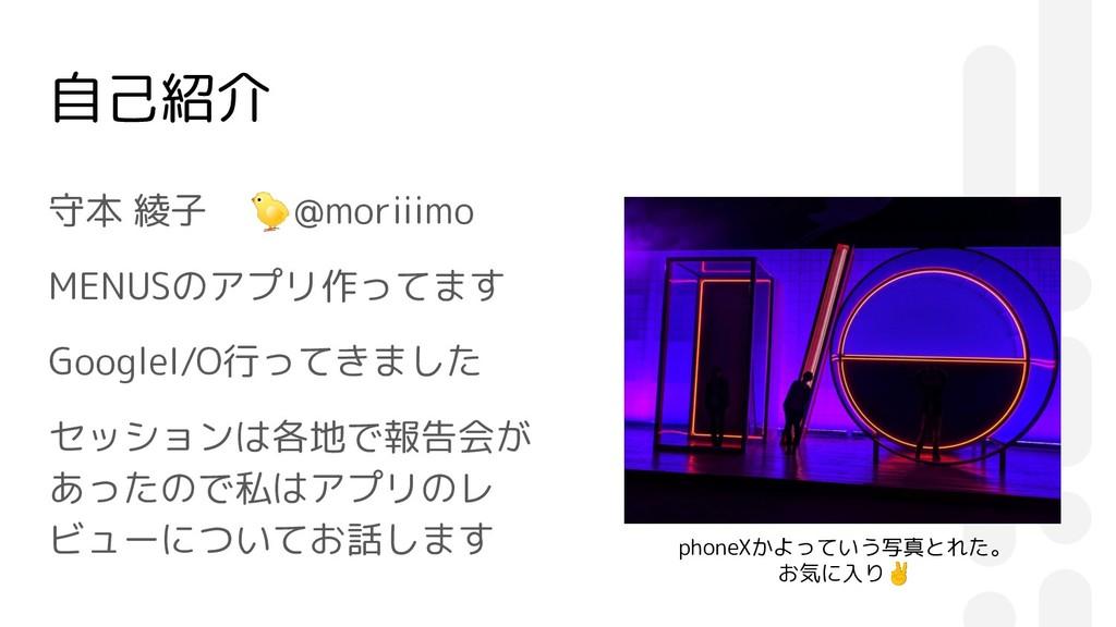 自己紹介 守本 綾子 @moriiimo MENUSのアプリ作ってます GoogleI/O行っ...
