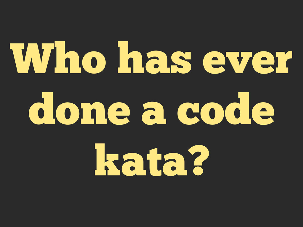 Who has ever done a code kata?