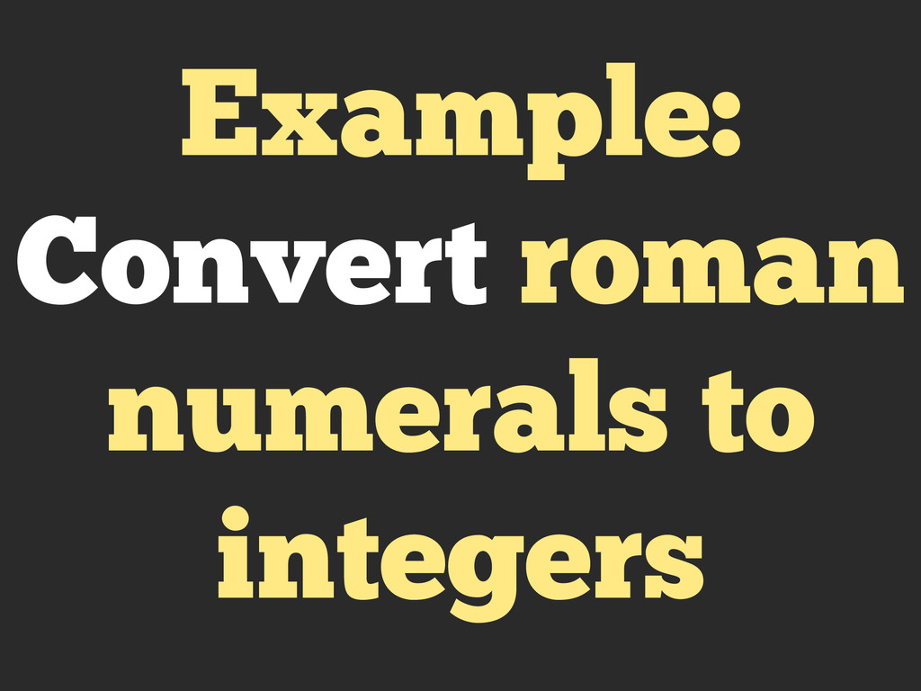 Example: Convert roman numerals to integers