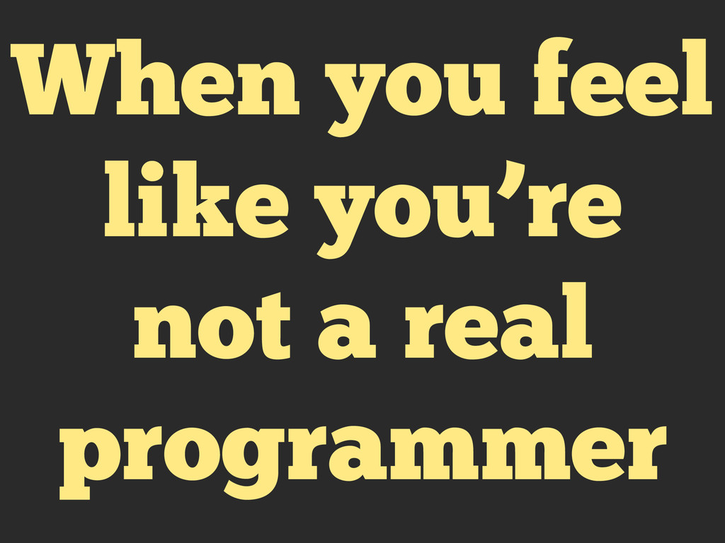 When you feel like you're not a real programmer