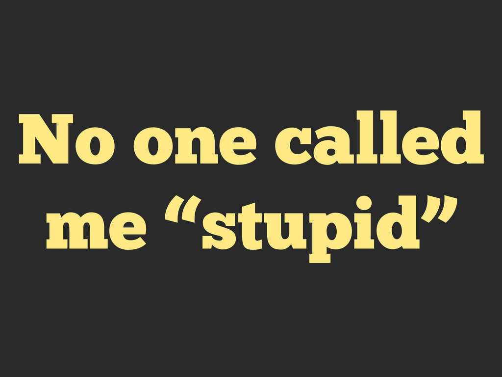 "No one called me ""stupid"""