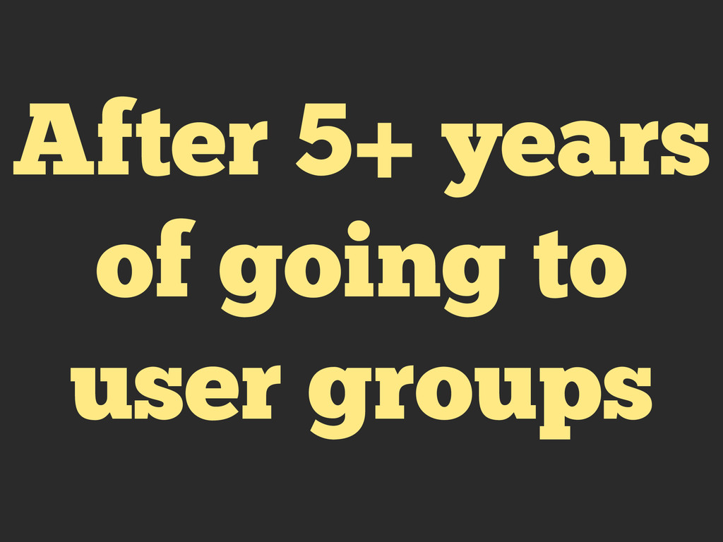 After 5+ years of going to user groups