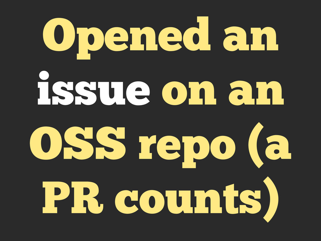 Opened an issue on an OSS repo (a PR counts)