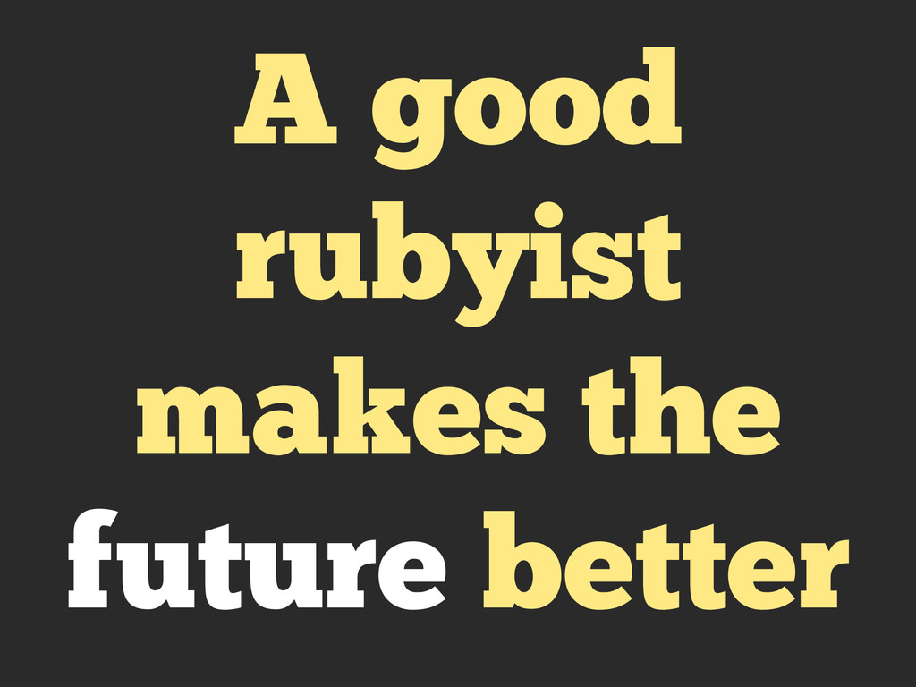 A good rubyist makes the future better