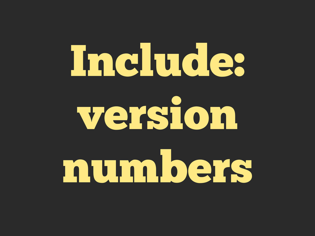 Include: version numbers