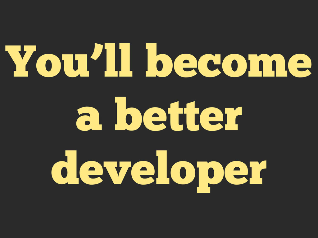 You'll become a better developer