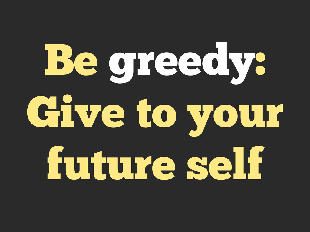 Be greedy: Give to your future self