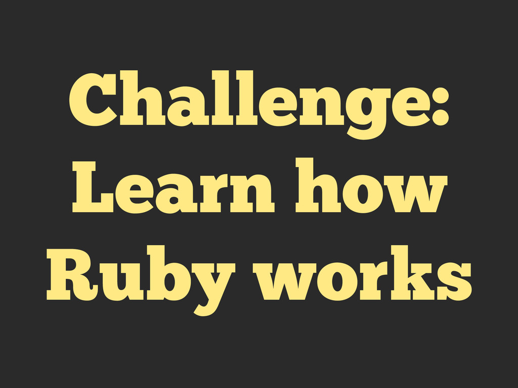 Challenge: Learn how Ruby works