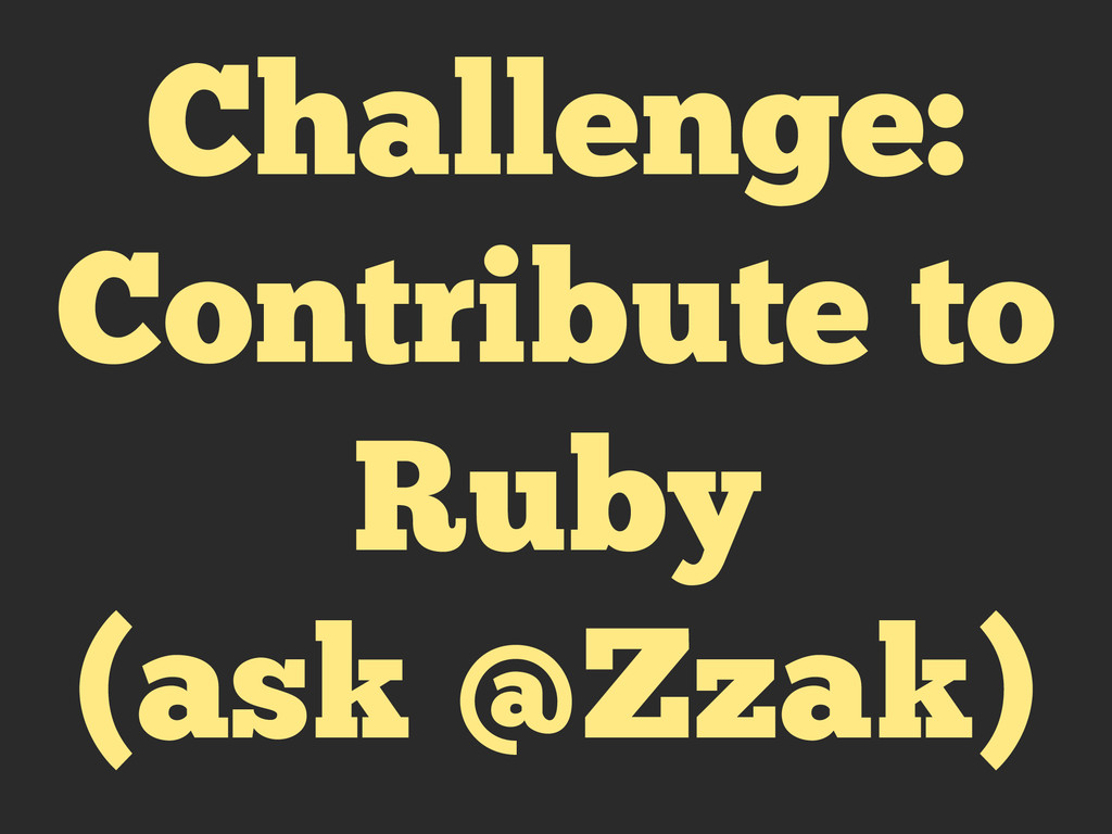 Challenge: Contribute to Ruby (ask @Zzak)