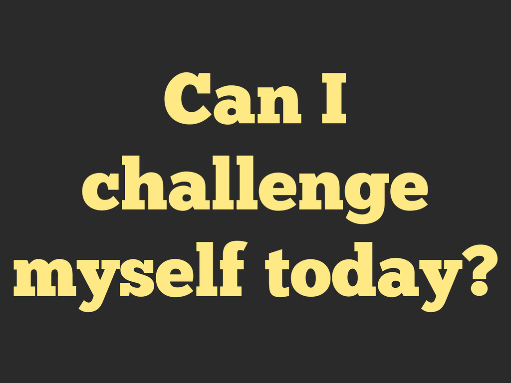 Can I challenge myself today?