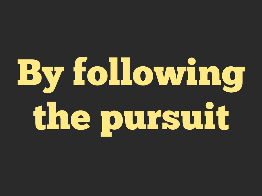 By following the pursuit