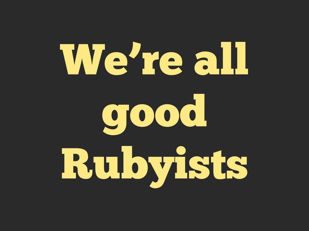 We're all good Rubyists