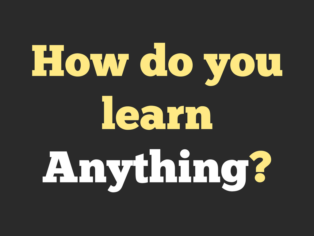 How do you learn Anything?