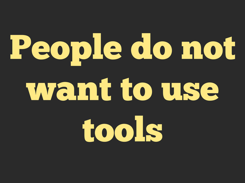 People do not want to use tools