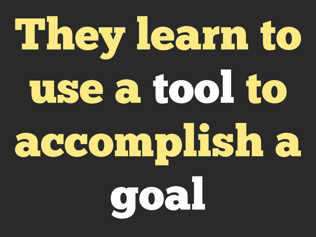 They learn to use a tool to accomplish a goal