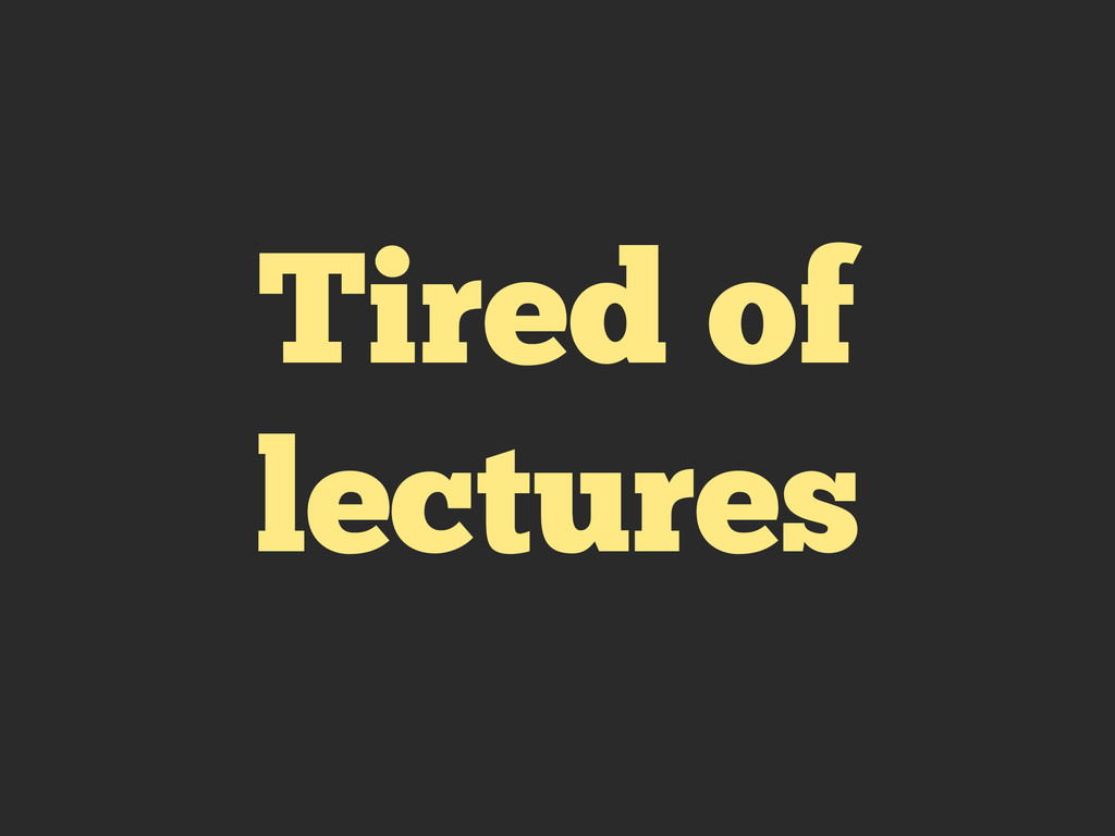 Tired of lectures