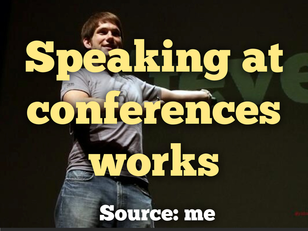 Speaking at conferences works Source: me