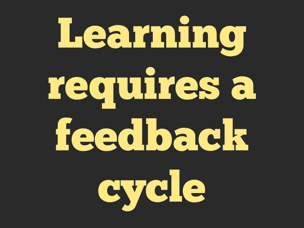 Learning requires a feedback cycle