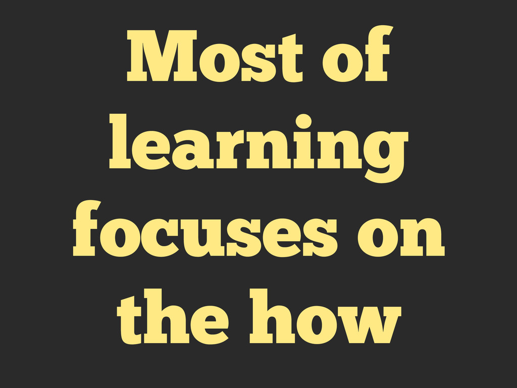 Most of learning focuses on the how