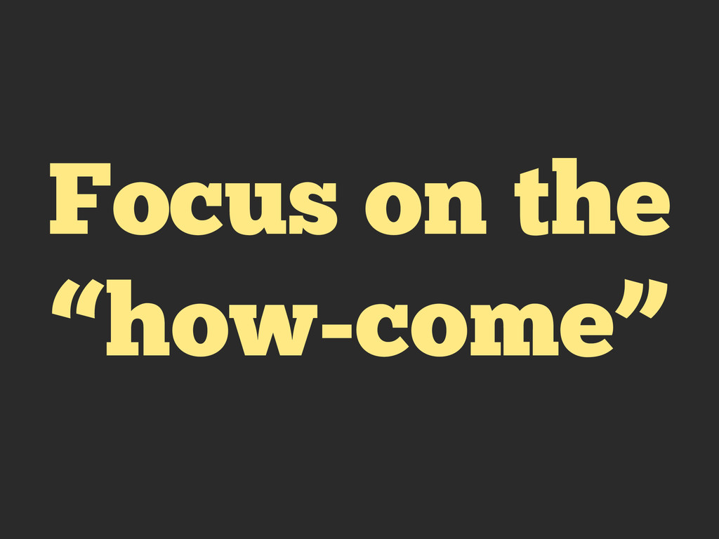 "Focus on the ""how-come"""