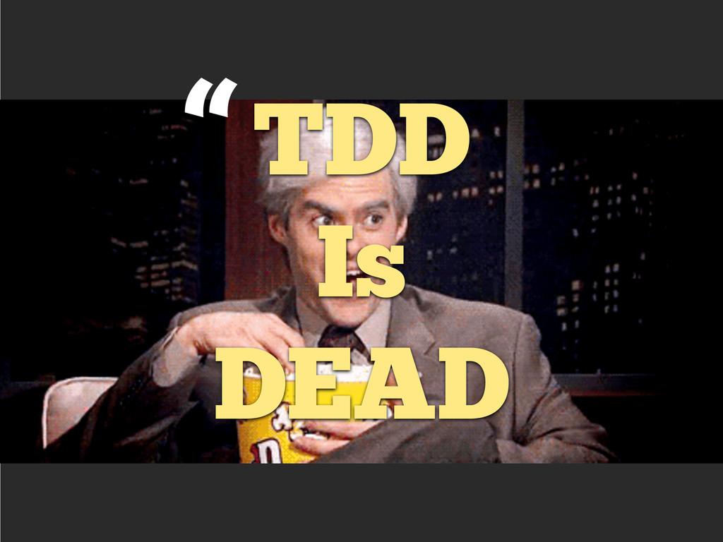 """""""TDD Is  DEAD"""