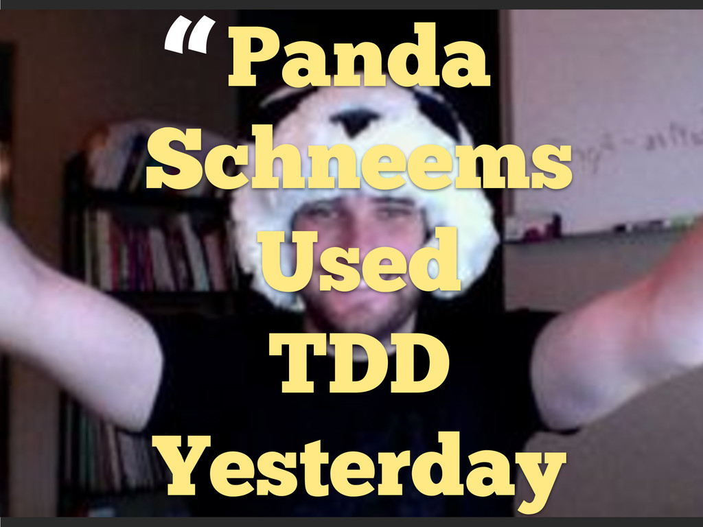 Panda Schneems Used TDD Yesterday ""