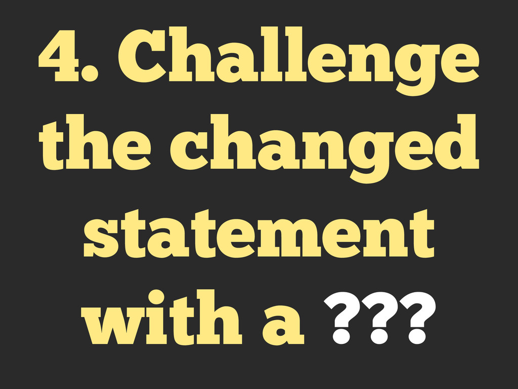 4. Challenge the changed statement with a ???