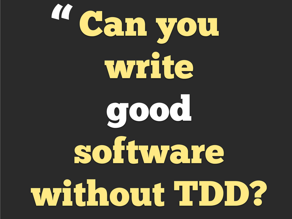 Can you write good software without TDD? ""