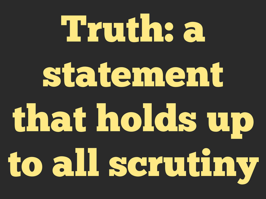 Truth: a statement that holds up to all scrutiny