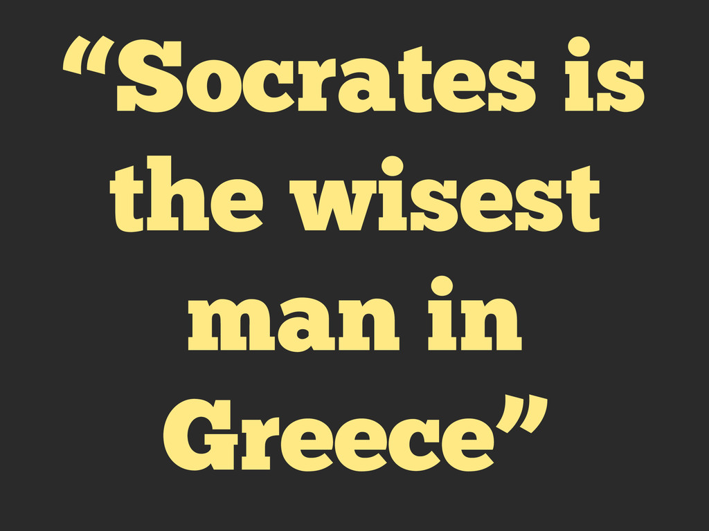 """Socrates is the wisest man in Greece"""