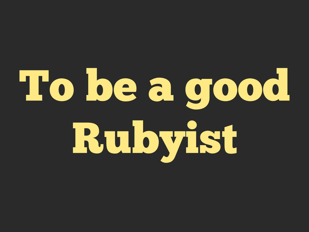 To be a good Rubyist