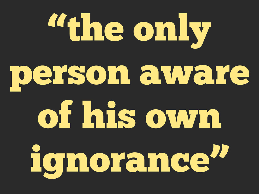 """the only person aware of his own ignorance"""