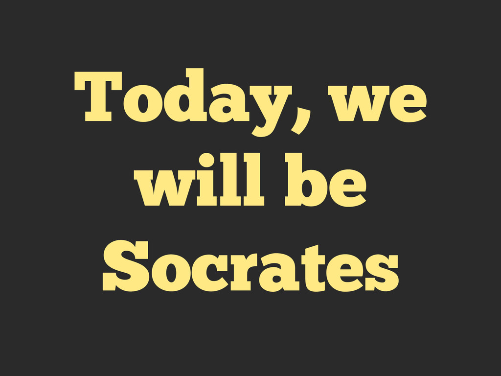 Today, we will be Socrates