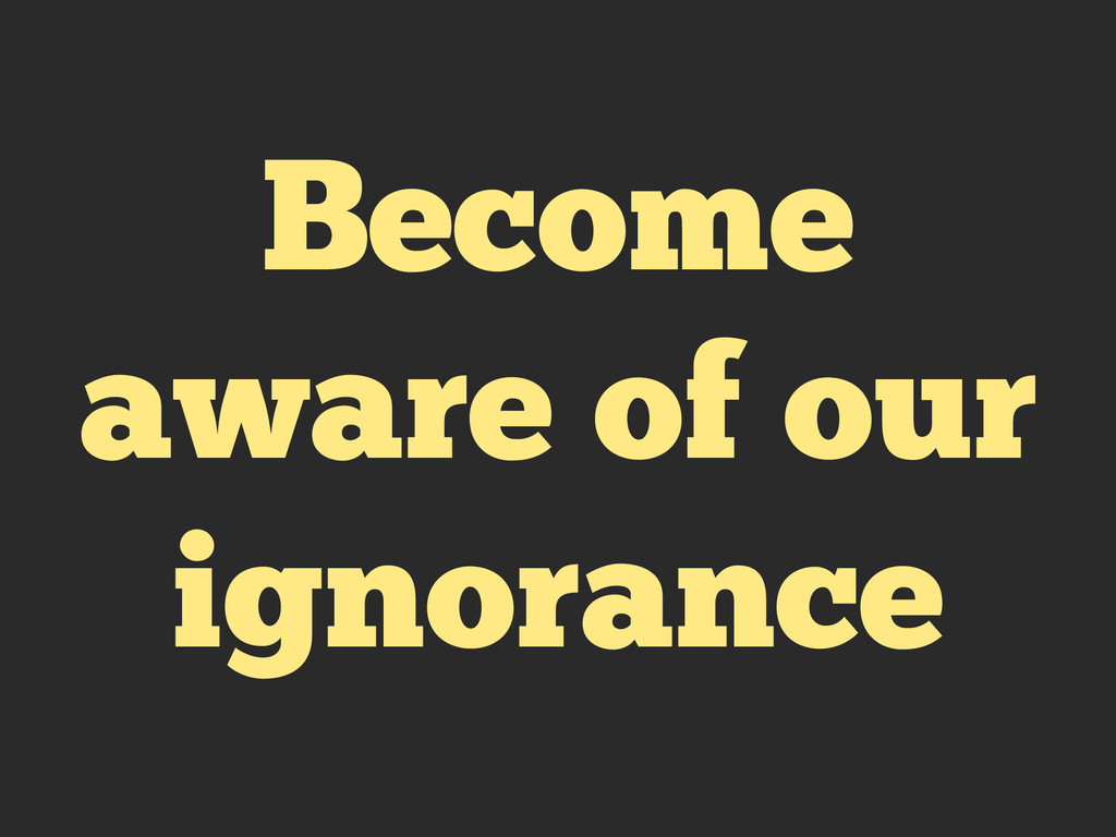 Become aware of our ignorance