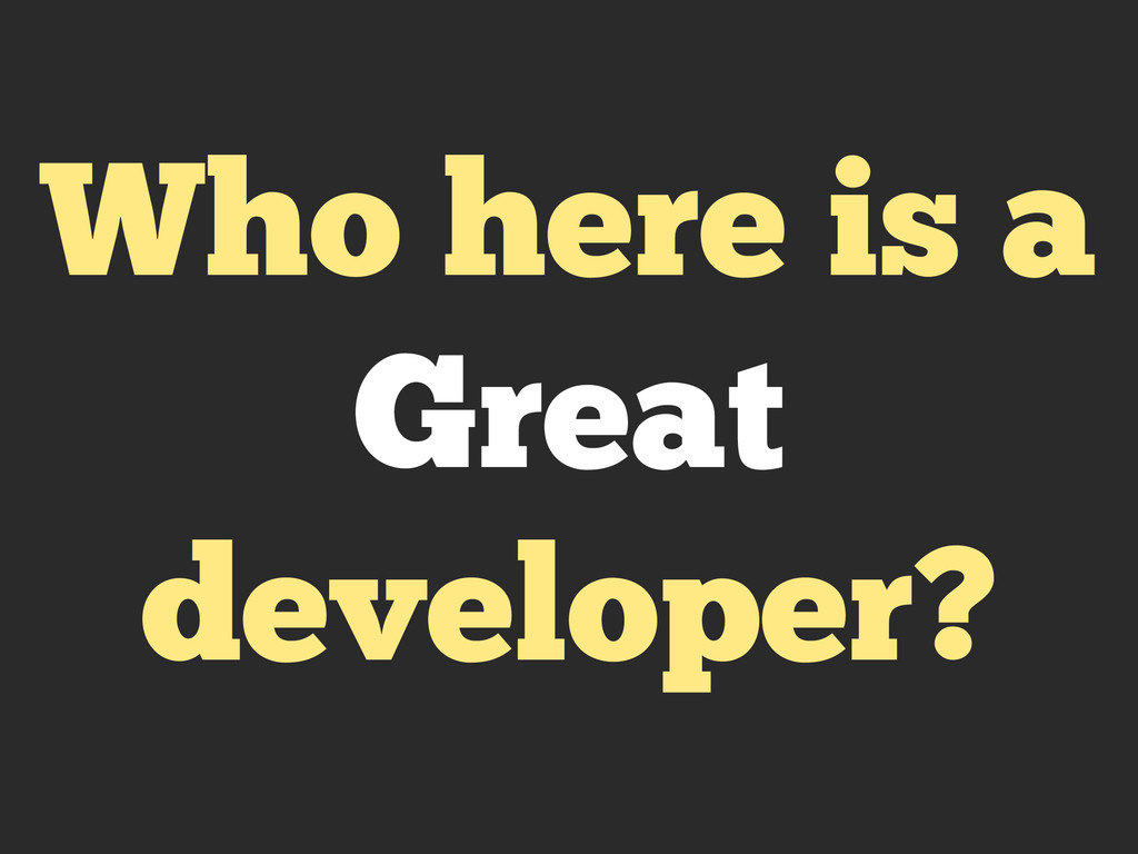 Who here is a Great developer?