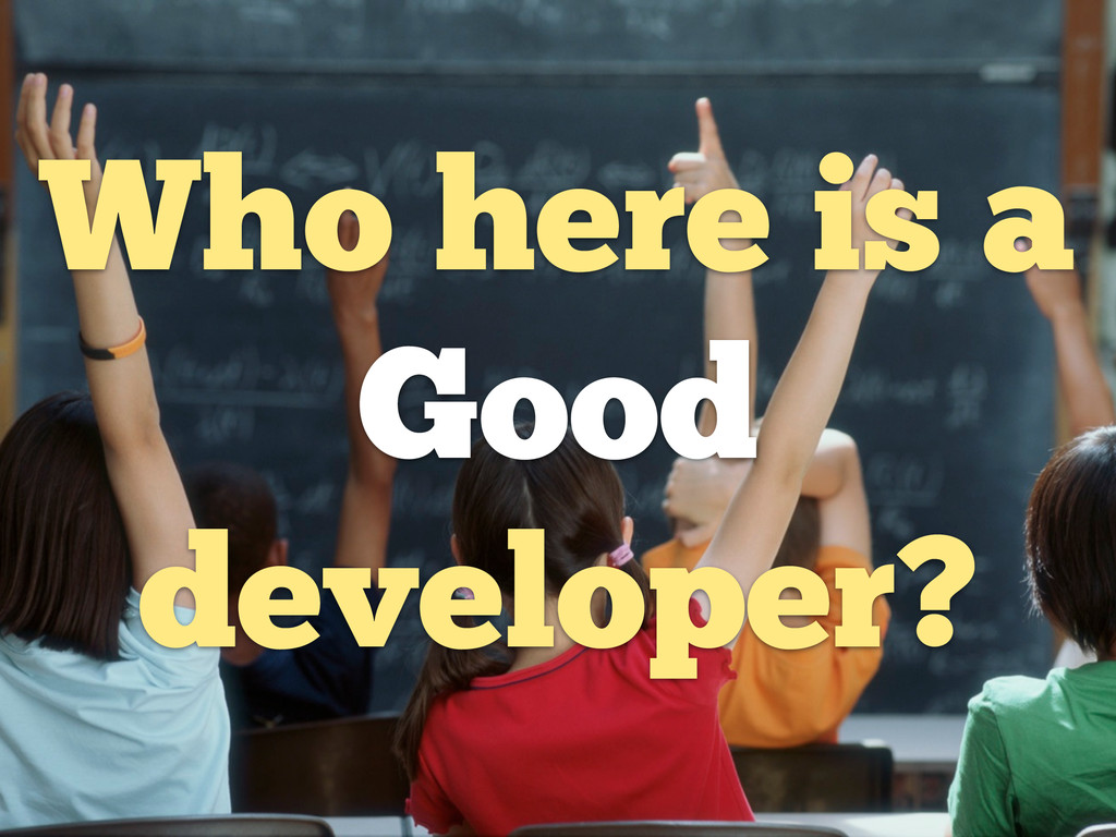 Who here is a Good developer?