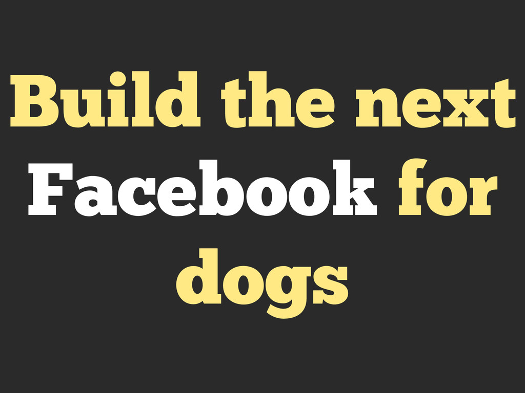 Build the next Facebook for dogs