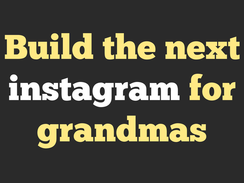Build the next instagram for grandmas