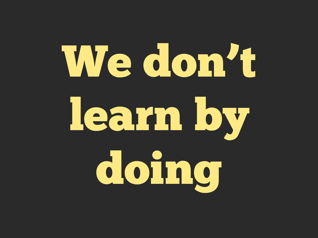 We don't learn by doing