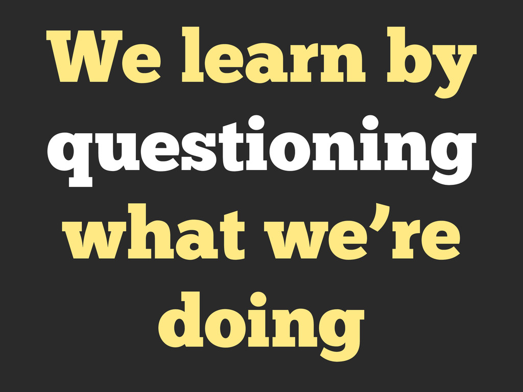 We learn by questioning what we're doing