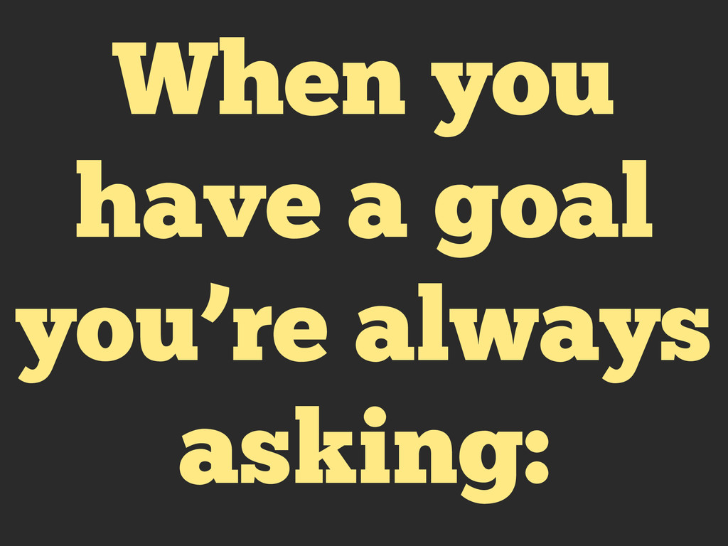 When you have a goal you're always asking: