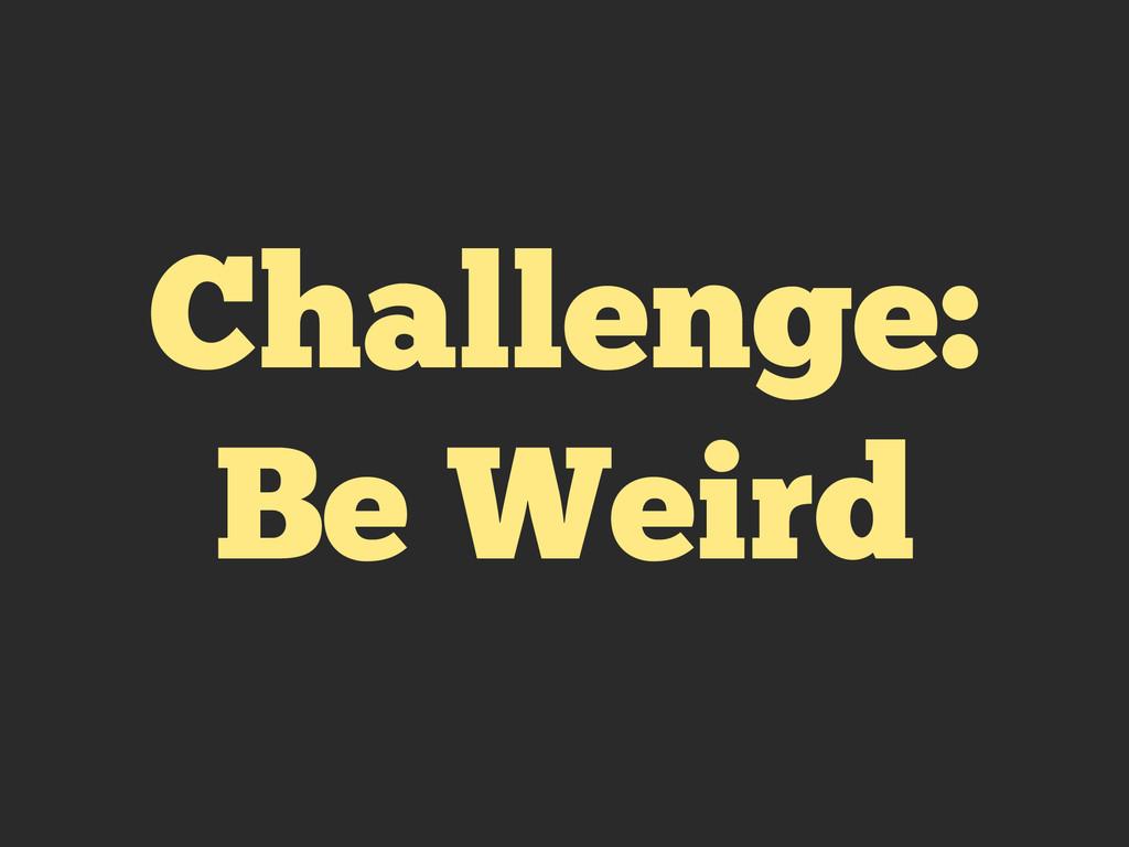 Challenge: Be Weird