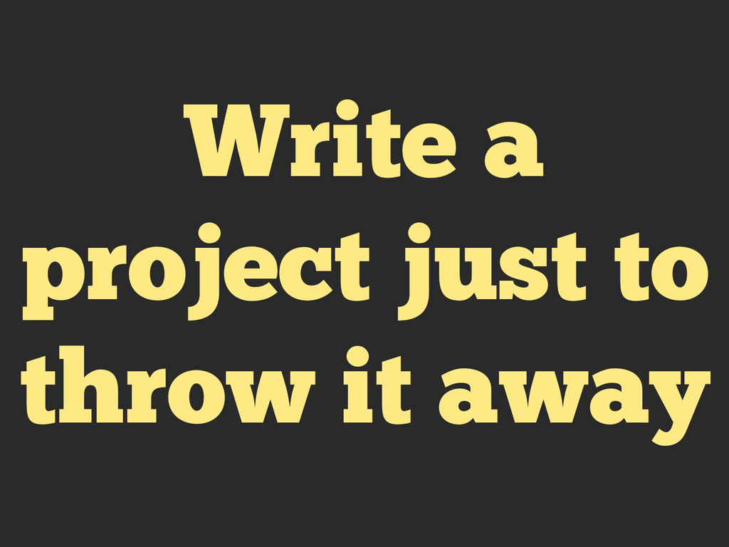 Write a project just to throw it away