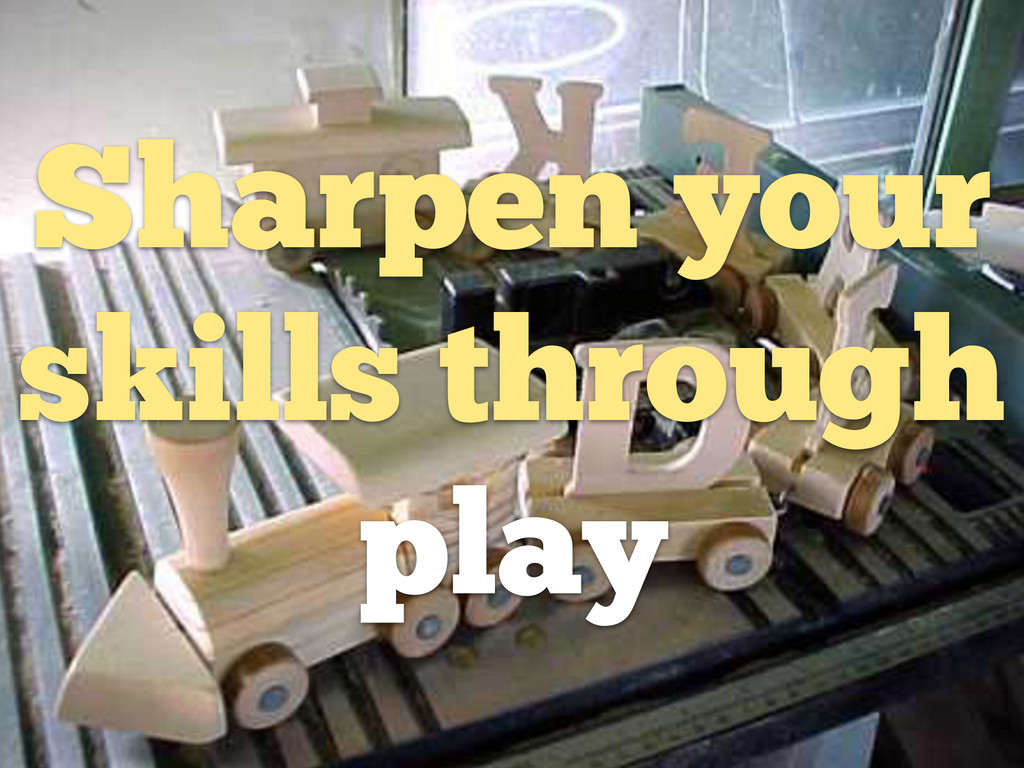 Sharpen your skills through play