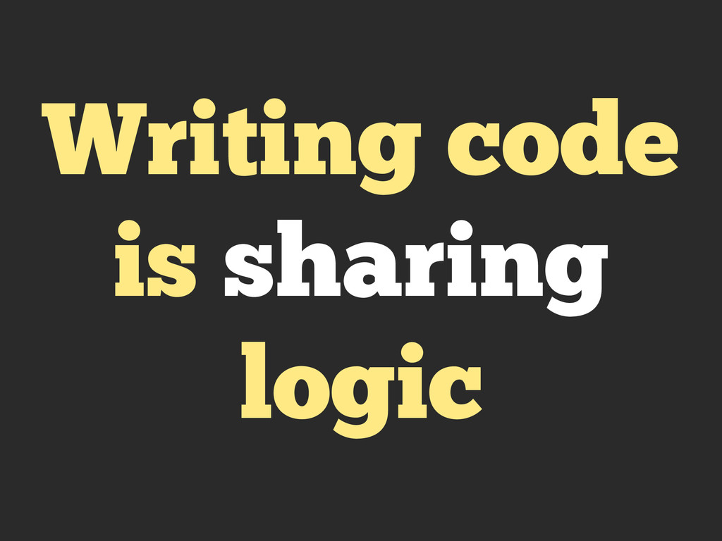 Writing code is sharing logic