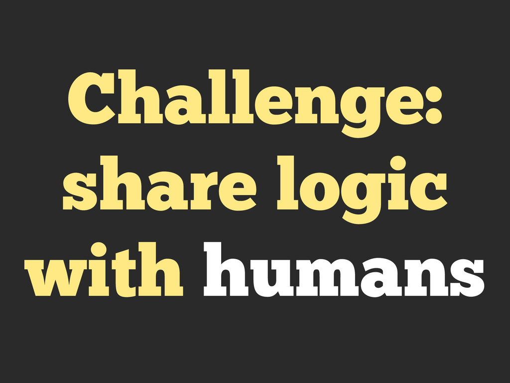 Challenge: share logic with humans