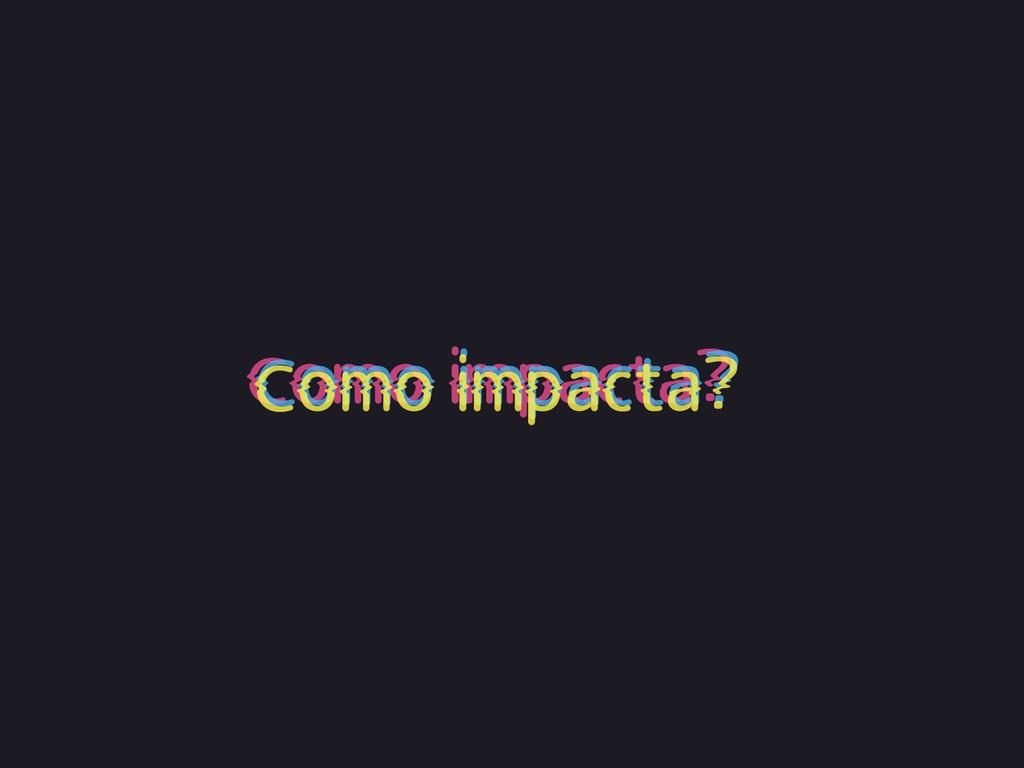Como impacta? Como impacta? Como impacta?