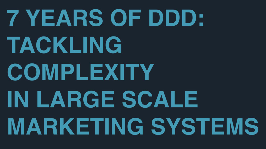 7 YEARS OF DDD: TACKLING COMPLEXITY