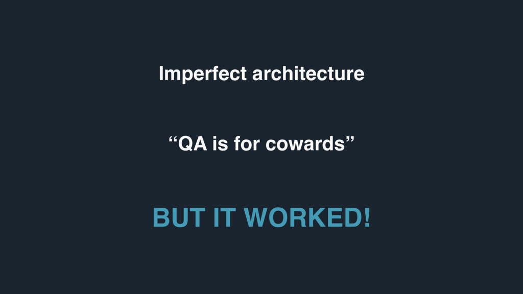 "Imperfect architecture ""QA is for cowards"" BUT ..."