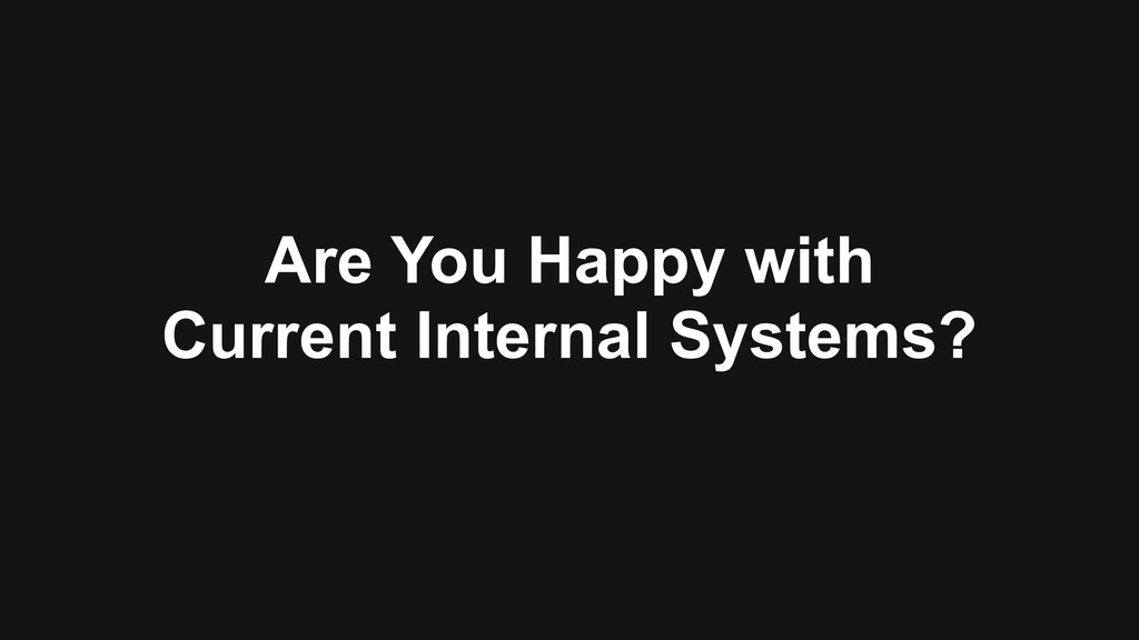 Are You Happy with Current Internal Systems?